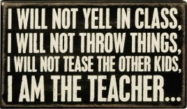 Primitive Wood Box Sign 18918 I Will Not Yell In Class, I Will Not Throw Things, I Will Not Tease The Other Kids, I Am The Teacher…