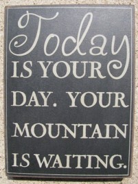 32415B-Today is your Day Your mountain is waiting. Box Sign