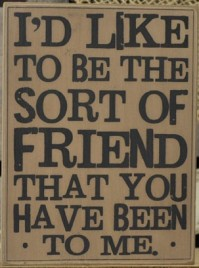 32419-I'd like to be the sort of friend that you have been to me wood box sign