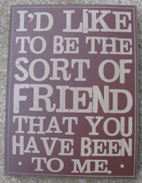 32419R  I'd like to be the sort of friend that you have been to me wood box sign
