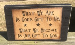 7759 What we are is God's Gift to us What we become is our gift to God